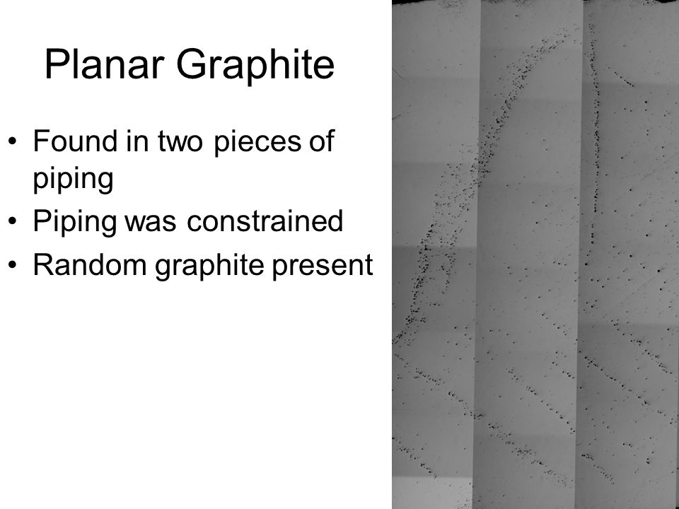 Planar Graphite Found in two pieces of piping Piping was constrained