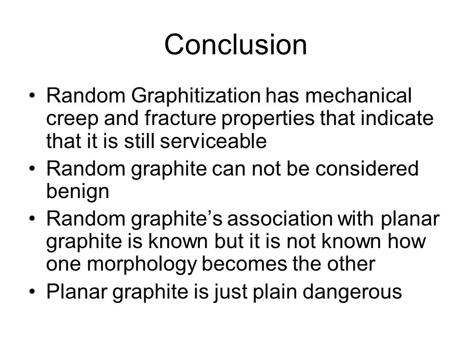 Conclusion Random Graphitization has mechanical creep and fracture properties that indicate that it is still serviceable.