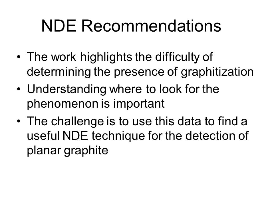 NDE Recommendations The work highlights the difficulty of determining the presence of graphitization.