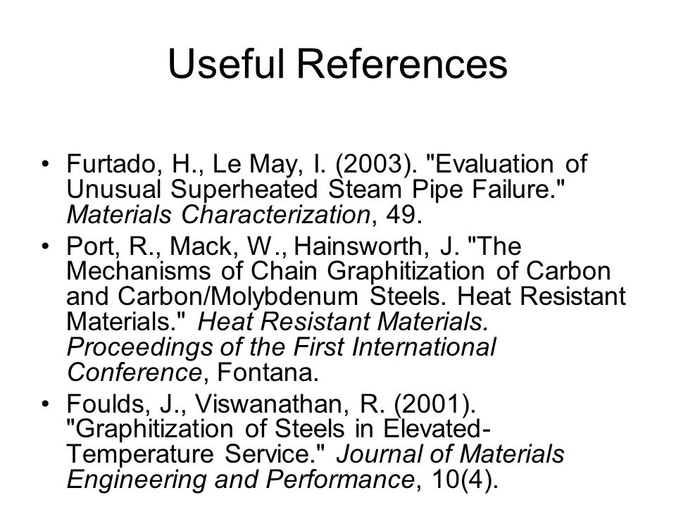 Useful References Furtado, H., Le May, I. (2003). Evaluation of Unusual Superheated Steam Pipe Failure. Materials Characterization, 49.