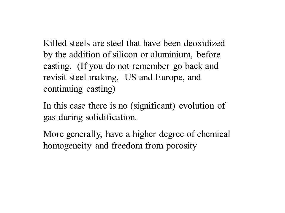 Killed steels are steel that have been deoxidized by the addition of silicon or aluminium, before casting. (If you do not remember go back and revisit steel making, US and Europe, and continuing casting)