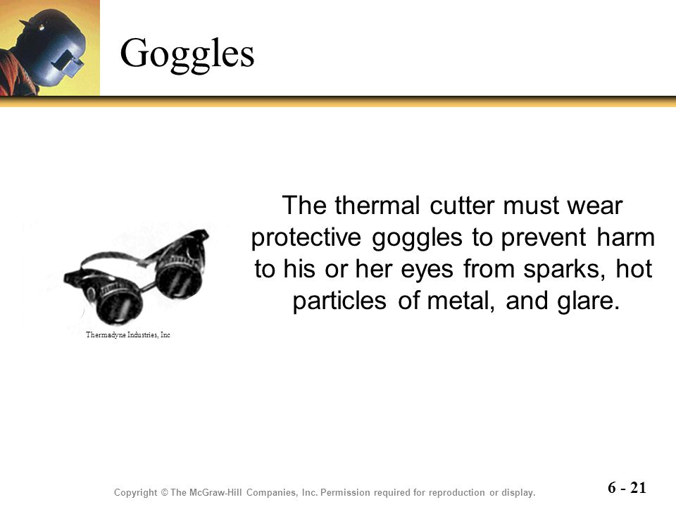 Goggles The thermal cutter must wear protective goggles to prevent harm to his or her eyes from sparks, hot particles of metal, and glare.