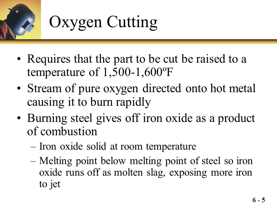 Oxygen Cutting Requires that the part to be cut be raised to a temperature of 1,500-1,600ºF.