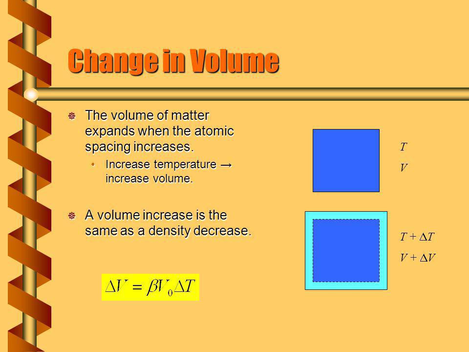 Change in Volume The volume of matter expands when the atomic spacing increases. Increase temperature → increase volume.
