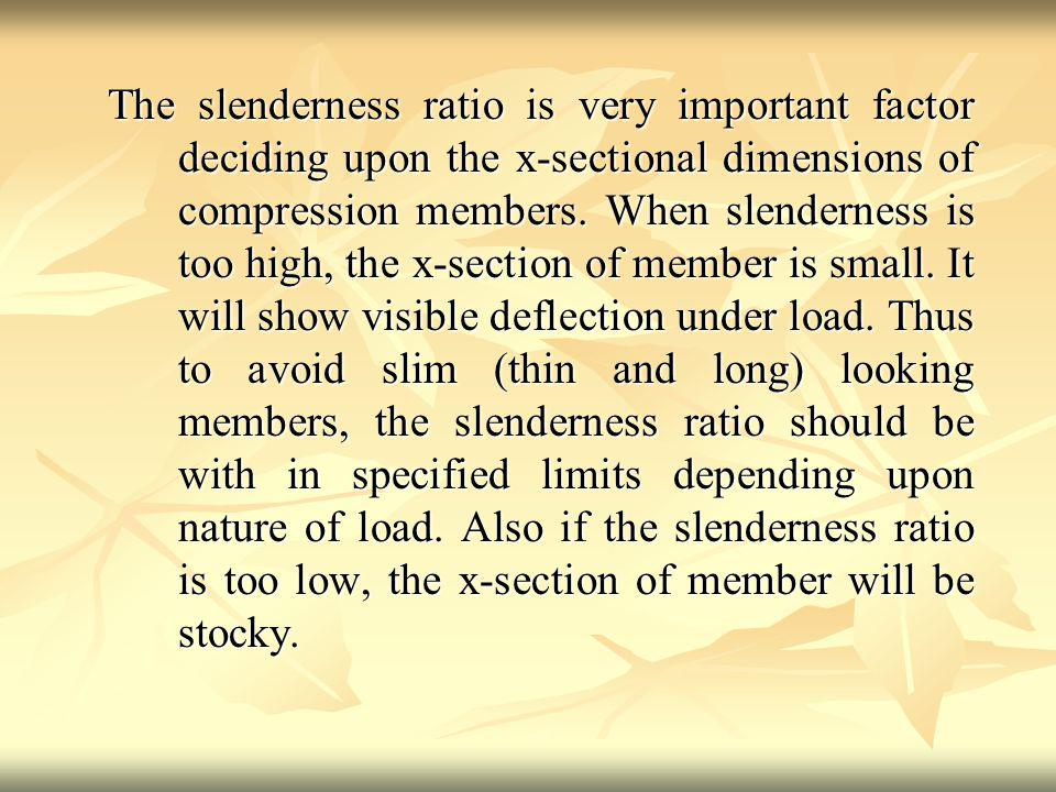 The slenderness ratio is very important factor deciding upon the x-sectional dimensions of compression members.