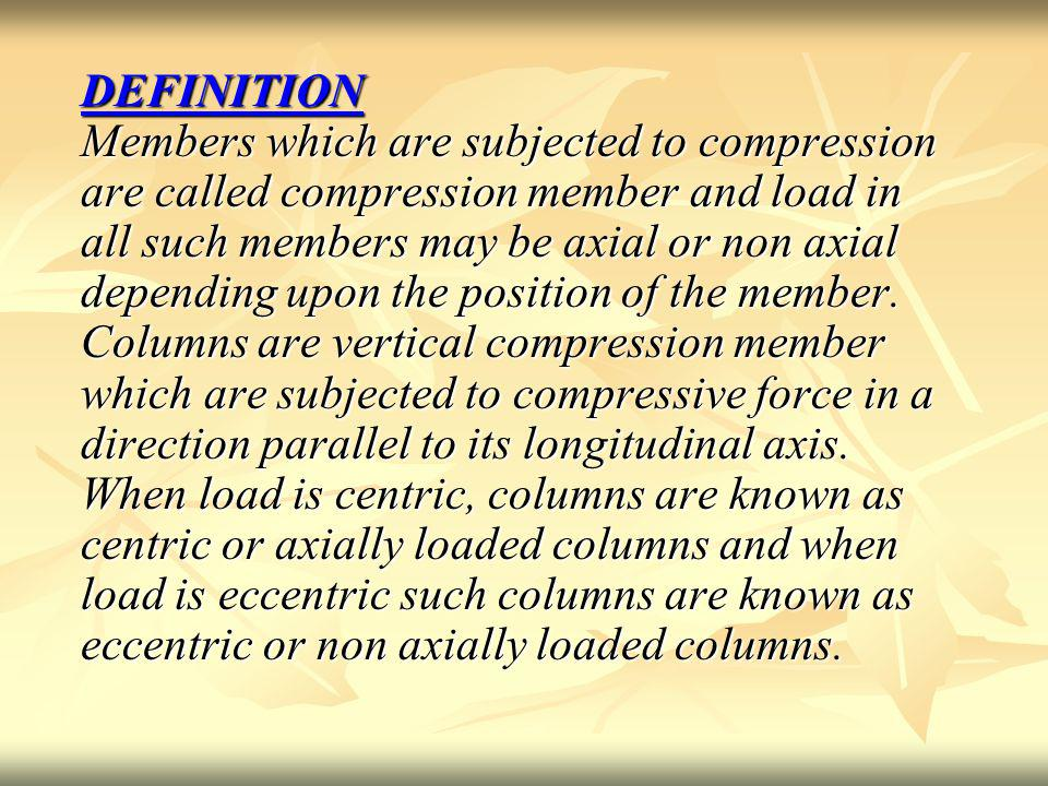 DEFINITION Members which are subjected to compression are called compression member and load in all such members may be axial or non axial depending upon the position of the member.
