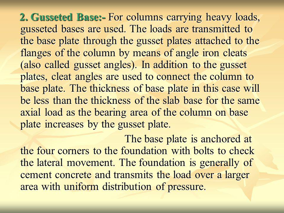 2. Gusseted Base:- For columns carrying heavy loads, gusseted bases are used. The loads are transmitted to the base plate through the gusset plates attached to the flanges of the column by means of angle iron cleats (also called gusset angles). In addition to the gusset plates, cleat angles are used to connect the column to base plate. The thickness of base plate in this case will be less than the thickness of the slab base for the same axial load as the bearing area of the column on base plate increases by the gusset plate.
