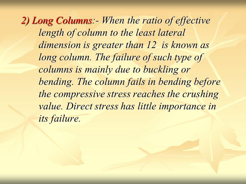 2) Long Columns:- When the ratio of effective length of column to the least lateral dimension is greater than 12 is known as long column.