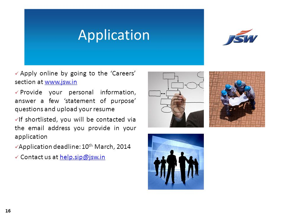 Application Apply online by going to the 'Careers' section at www.jsw.in.