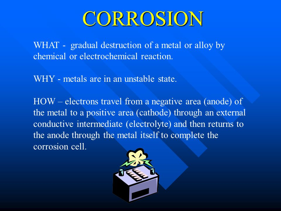 CORROSION WHAT - gradual destruction of a metal or alloy by chemical or electrochemical reaction. WHY - metals are in an unstable state.