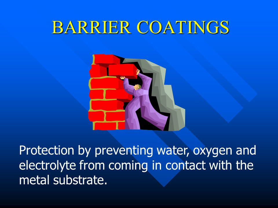 BARRIER COATINGS Protection by preventing water, oxygen and electrolyte from coming in contact with the metal substrate.