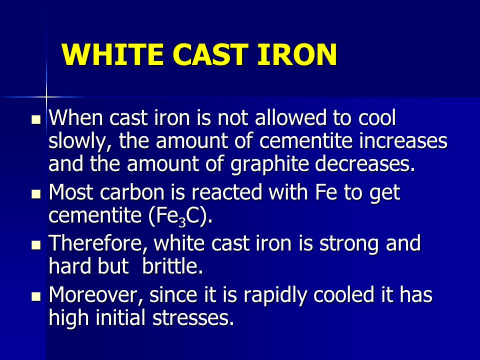 WHITE CAST IRON When cast iron is not allowed to cool slowly, the amount of cementite increases and the amount of graphite decreases.