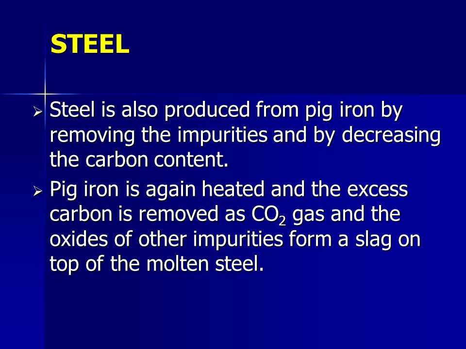 STEEL Steel is also produced from pig iron by removing the impurities and by decreasing the carbon content.