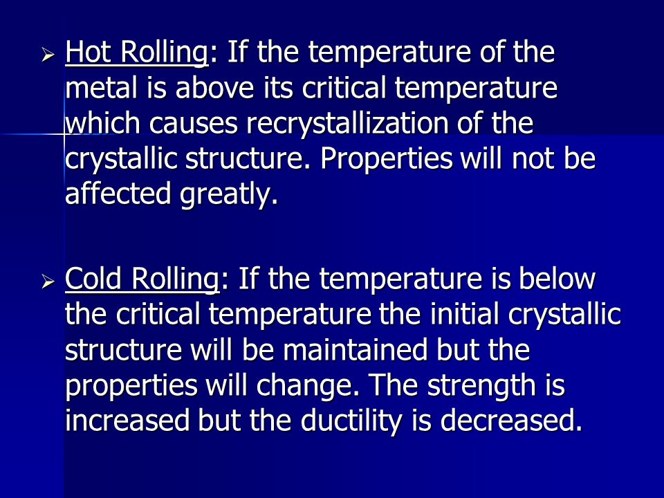 Hot Rolling: If the temperature of the metal is above its critical temperature which causes recrystallization of the crystallic structure. Properties will not be affected greatly.