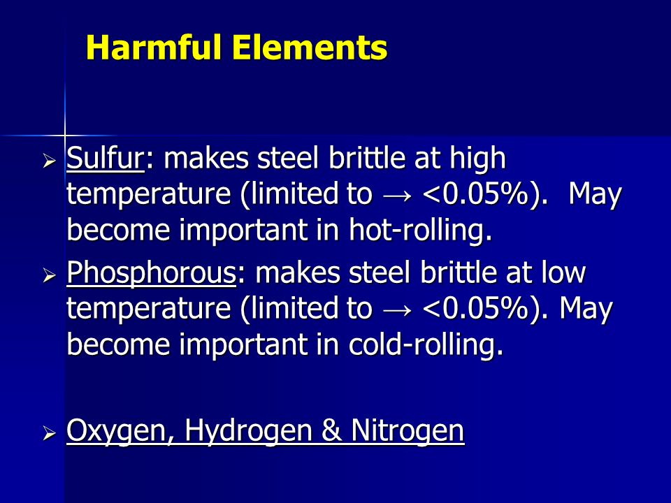 Harmful Elements Sulfur: makes steel brittle at high temperature (limited to → <0.05%). May become important in hot-rolling.