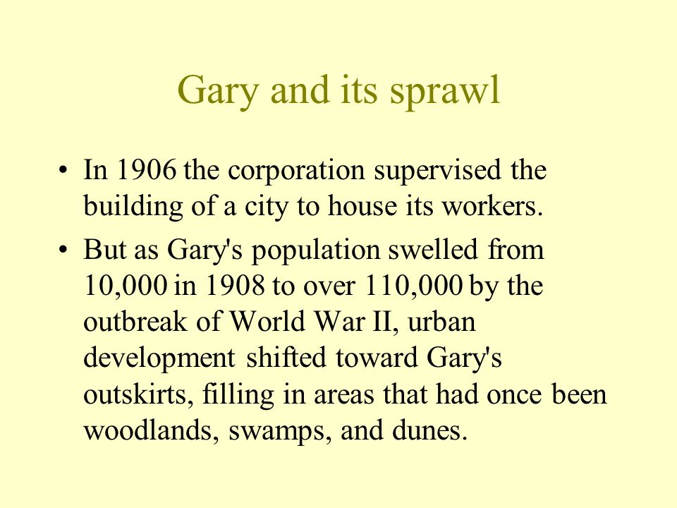 Gary and its sprawl In 1906 the corporation supervised the building of a city to house its workers.