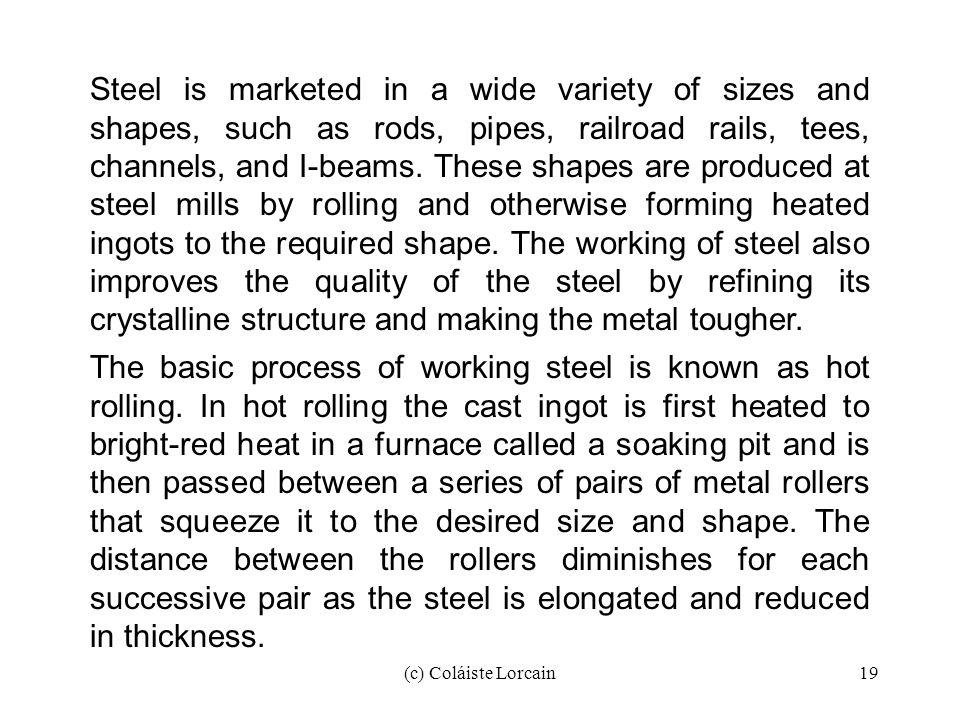 Steel is marketed in a wide variety of sizes and shapes, such as rods, pipes, railroad rails, tees, channels, and I-beams. These shapes are produced at steel mills by rolling and otherwise forming heated ingots to the required shape. The working of steel also improves the quality of the steel by refining its crystalline structure and making the metal tougher.