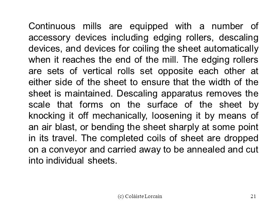 Continuous mills are equipped with a number of accessory devices including edging rollers, descaling devices, and devices for coiling the sheet automatically when it reaches the end of the mill. The edging rollers are sets of vertical rolls set opposite each other at either side of the sheet to ensure that the width of the sheet is maintained. Descaling apparatus removes the scale that forms on the surface of the sheet by knocking it off mechanically, loosening it by means of an air blast, or bending the sheet sharply at some point in its travel. The completed coils of sheet are dropped on a conveyor and carried away to be annealed and cut into individual sheets.