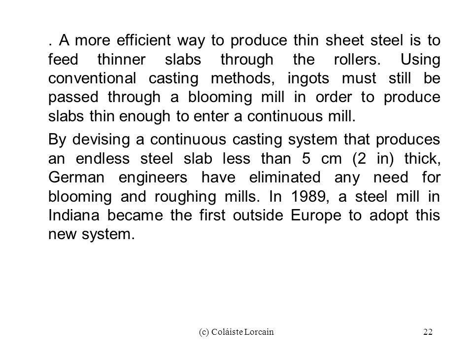 . A more efficient way to produce thin sheet steel is to feed thinner slabs through the rollers. Using conventional casting methods, ingots must still be passed through a blooming mill in order to produce slabs thin enough to enter a continuous mill.