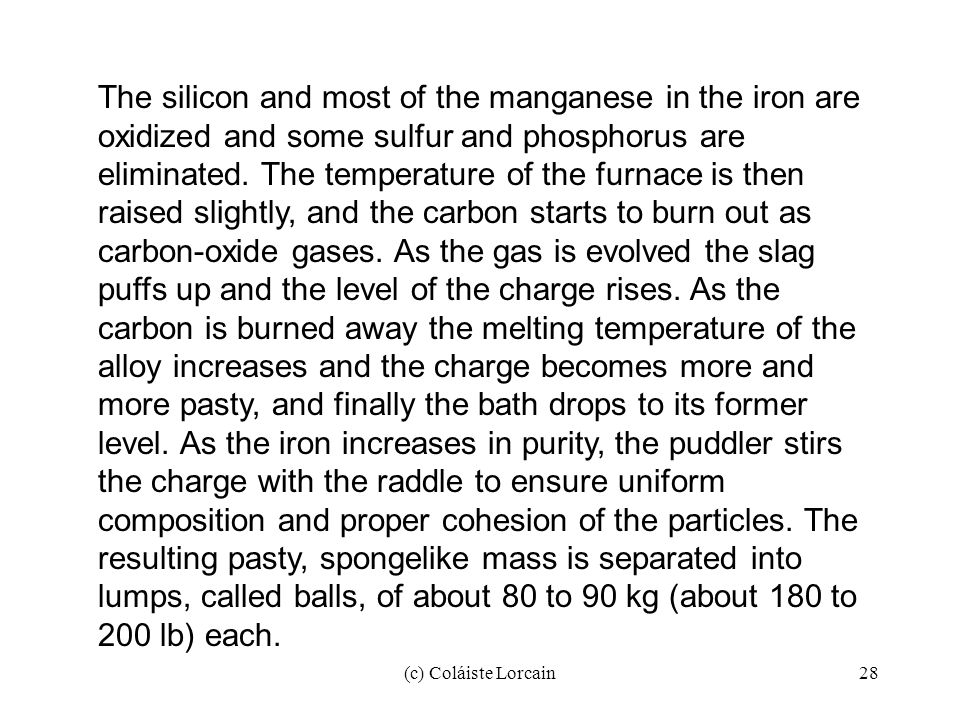 The silicon and most of the manganese in the iron are oxidized and some sulfur and phosphorus are eliminated. The temperature of the furnace is then raised slightly, and the carbon starts to burn out as carbon-oxide gases. As the gas is evolved the slag puffs up and the level of the charge rises. As the carbon is burned away the melting temperature of the alloy increases and the charge becomes more and more pasty, and finally the bath drops to its former level. As the iron increases in purity, the puddler stirs the charge with the raddle to ensure uniform composition and proper cohesion of the particles. The resulting pasty, spongelike mass is separated into lumps, called balls, of about 80 to 90 kg (about 180 to 200 lb) each.