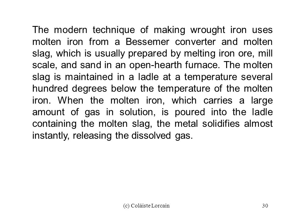 The modern technique of making wrought iron uses molten iron from a Bessemer converter and molten slag, which is usually prepared by melting iron ore, mill scale, and sand in an open-hearth furnace. The molten slag is maintained in a ladle at a temperature several hundred degrees below the temperature of the molten iron. When the molten iron, which carries a large amount of gas in solution, is poured into the ladle containing the molten slag, the metal solidifies almost instantly, releasing the dissolved gas.