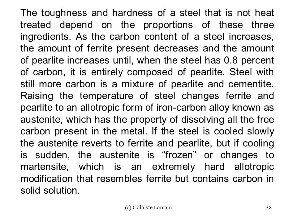 The toughness and hardness of a steel that is not heat treated depend on the proportions of these three ingredients. As the carbon content of a steel increases, the amount of ferrite present decreases and the amount of pearlite increases until, when the steel has 0.8 percent of carbon, it is entirely composed of pearlite. Steel with still more carbon is a mixture of pearlite and cementite. Raising the temperature of steel changes ferrite and pearlite to an allotropic form of iron-carbon alloy known as austenite, which has the property of dissolving all the free carbon present in the metal. If the steel is cooled slowly the austenite reverts to ferrite and pearlite, but if cooling is sudden, the austenite is frozen or changes to martensite, which is an extremely hard allotropic modification that resembles ferrite but contains carbon in solid solution.