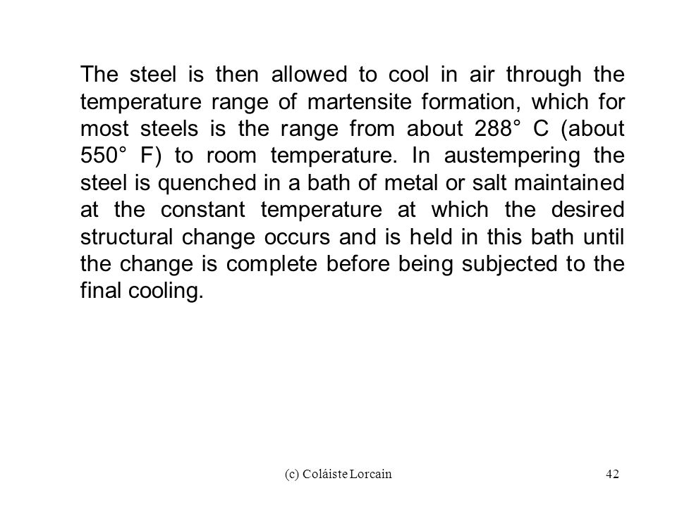 The steel is then allowed to cool in air through the temperature range of martensite formation, which for most steels is the range from about 288° C (about 550° F) to room temperature. In austempering the steel is quenched in a bath of metal or salt maintained at the constant temperature at which the desired structural change occurs and is held in this bath until the change is complete before being subjected to the final cooling.