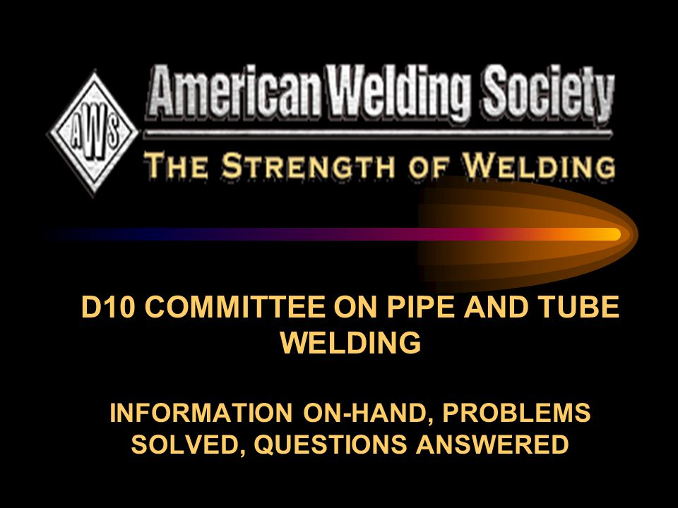 D10 COMMITTEE ON PIPE AND TUBE WELDING INFORMATION ON-HAND, PROBLEMS SOLVED, QUESTIONS ANSWERED