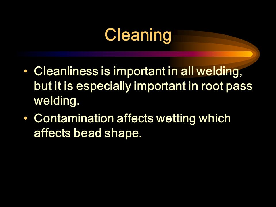 Cleaning Cleanliness is important in all welding, but it is especially important in root pass welding.