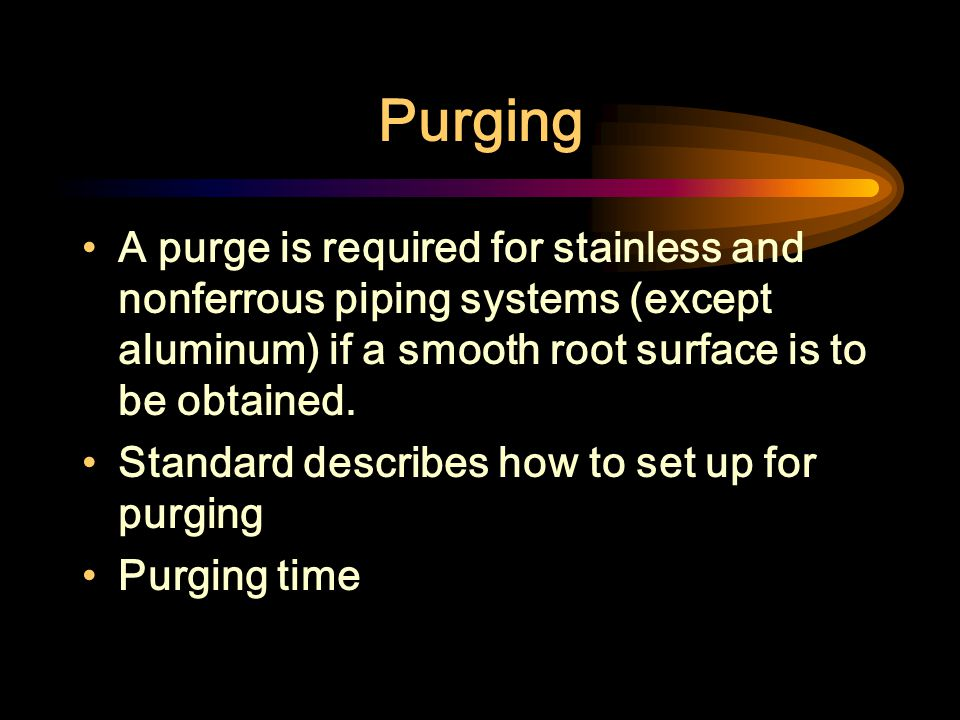 Purging A purge is required for stainless and nonferrous piping systems (except aluminum) if a smooth root surface is to be obtained.