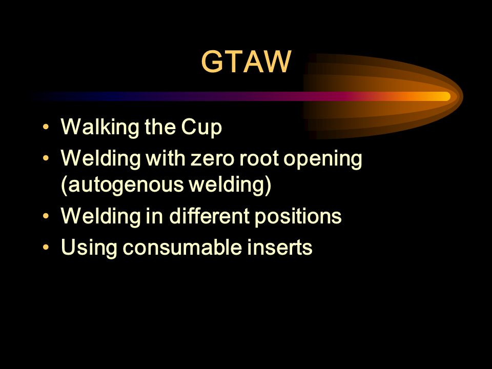 GTAW Walking the Cup. Welding with zero root opening (autogenous welding) Welding in different positions.