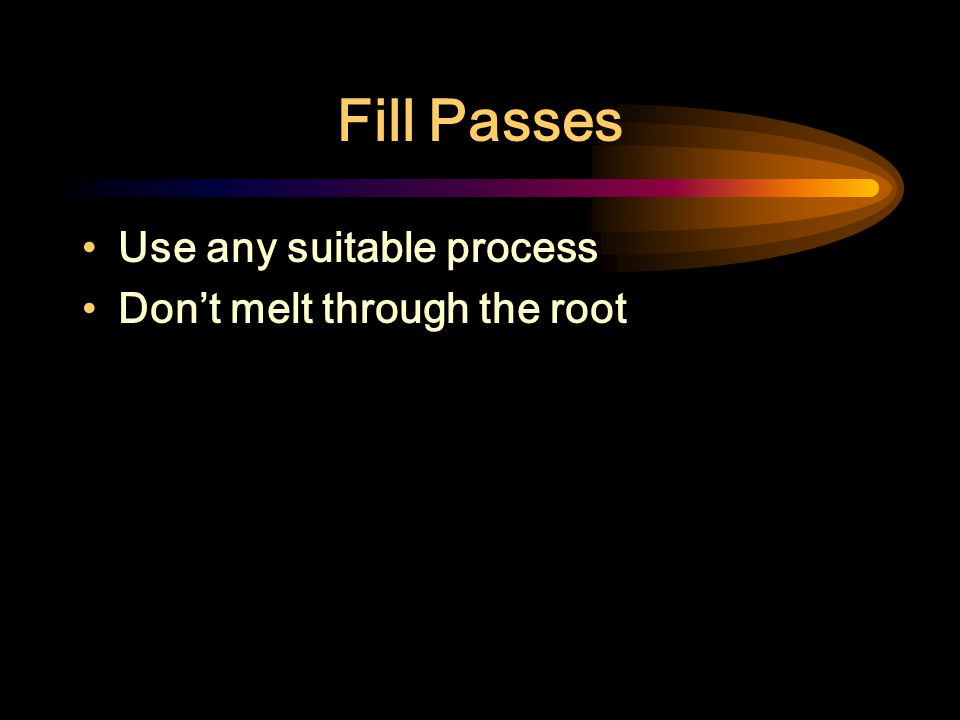Fill Passes Use any suitable process Don't melt through the root