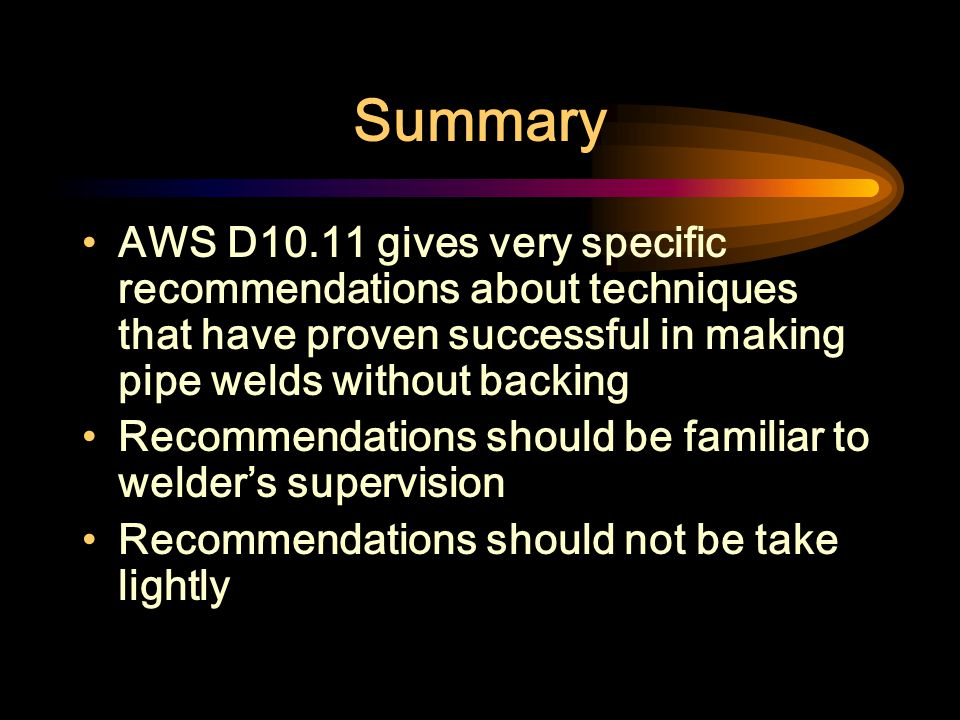 Summary AWS D10.11 gives very specific recommendations about techniques that have proven successful in making pipe welds without backing.