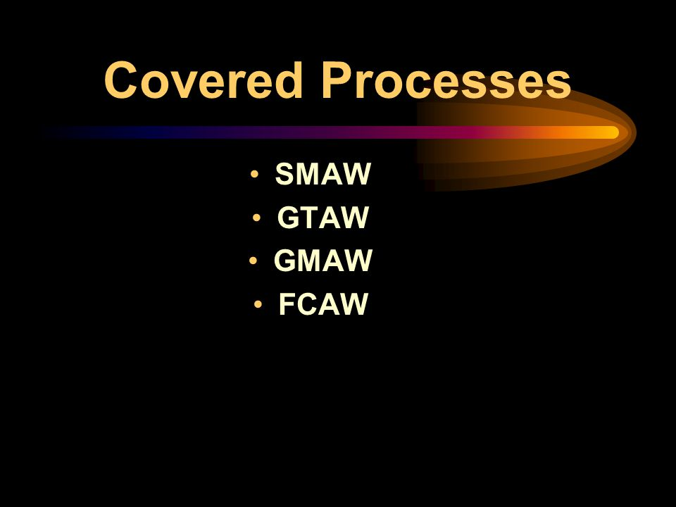 Covered Processes SMAW GTAW GMAW FCAW