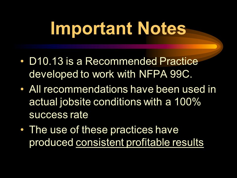 Important Notes D10.13 is a Recommended Practice developed to work with NFPA 99C.