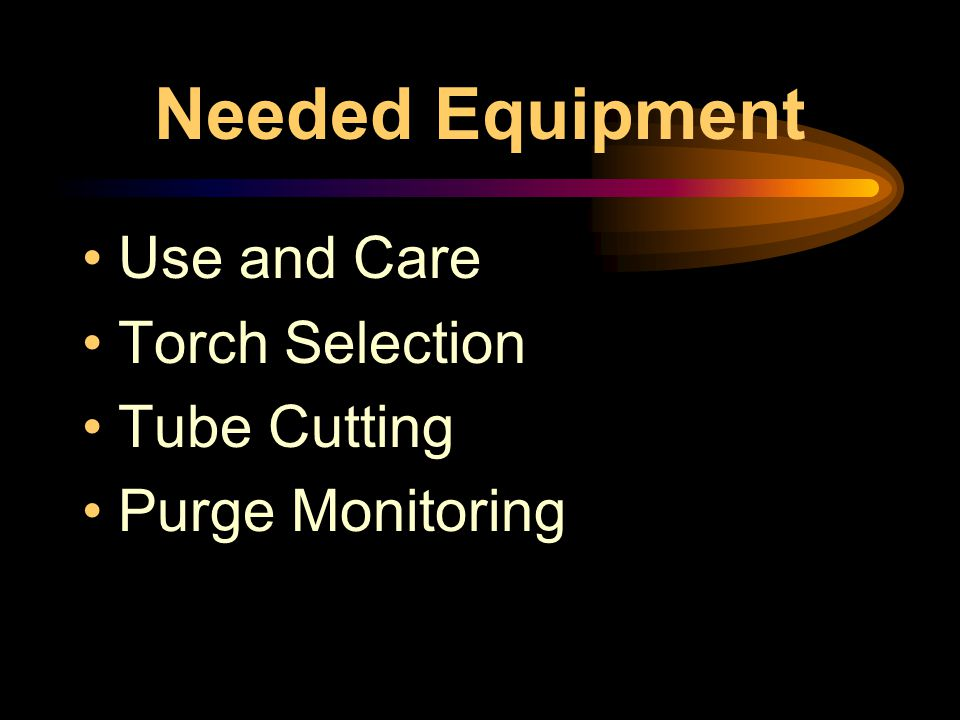 Needed Equipment Use and Care Torch Selection Tube Cutting