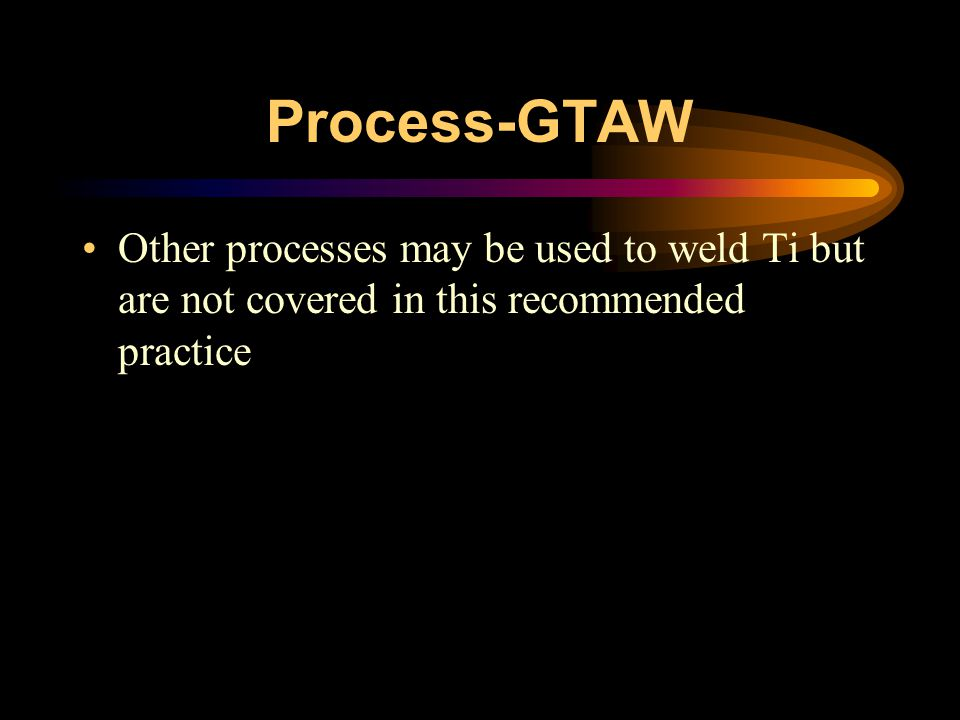 Process-GTAW Other processes may be used to weld Ti but are not covered in this recommended practice.