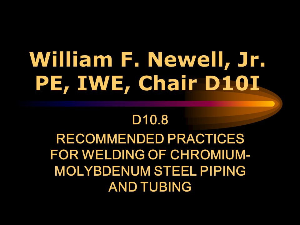 William F. Newell, Jr. PE, IWE, Chair D10I
