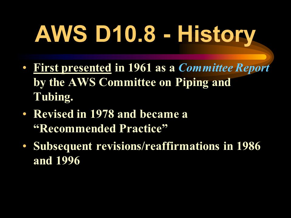 AWS D10.8 - History First presented in 1961 as a Committee Report by the AWS Committee on Piping and Tubing.