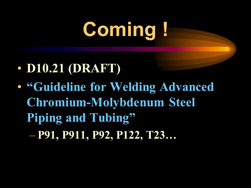 Coming ! D10.21 (DRAFT) Guideline for Welding Advanced Chromium-Molybdenum Steel Piping and Tubing