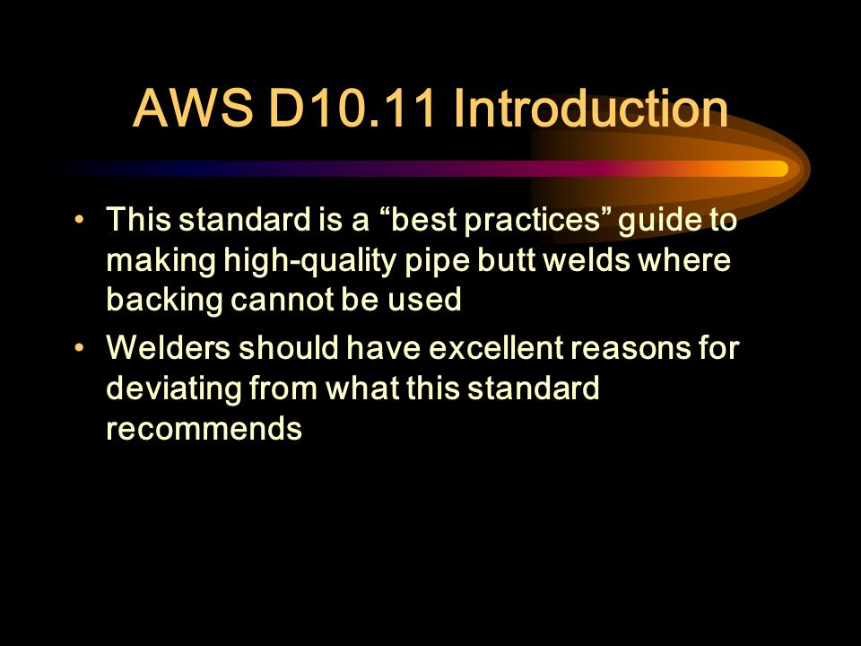 AWS D10.11 Introduction This standard is a best practices guide to making high-quality pipe butt welds where backing cannot be used.