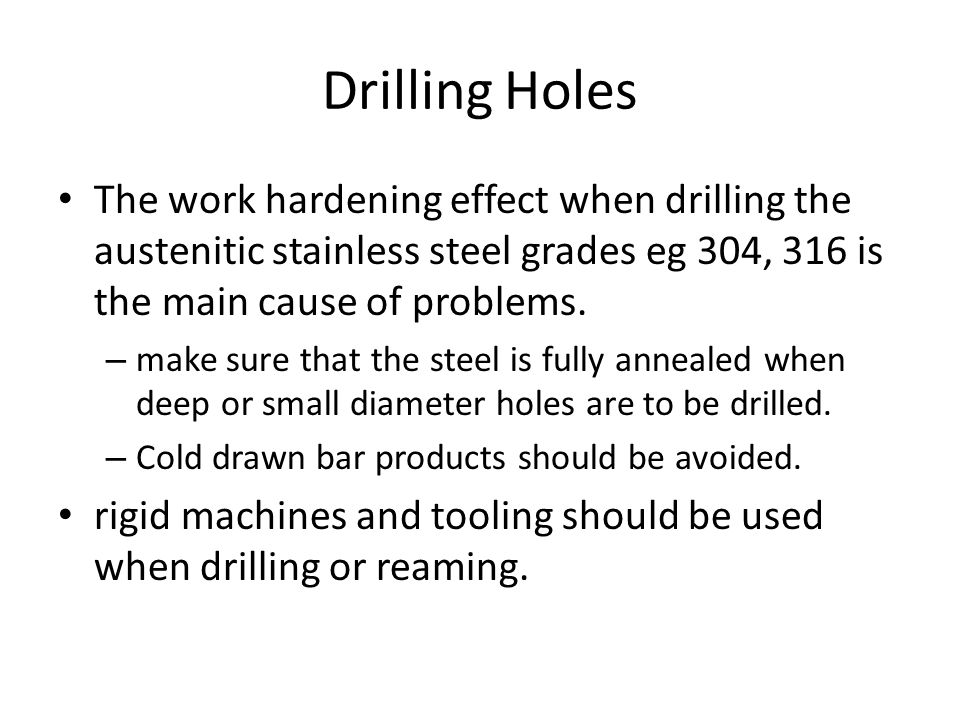 Drilling Holes The work hardening effect when drilling the austenitic stainless steel grades eg 304, 316 is the main cause of problems.
