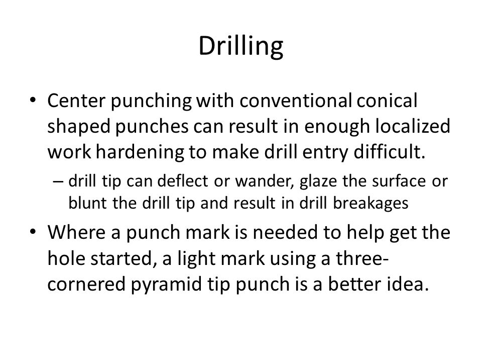 Drilling Center punching with conventional conical shaped punches can result in enough localized work hardening to make drill entry difficult.