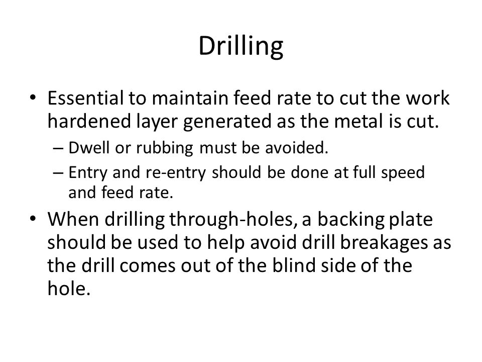 Drilling Essential to maintain feed rate to cut the work hardened layer generated as the metal is cut.