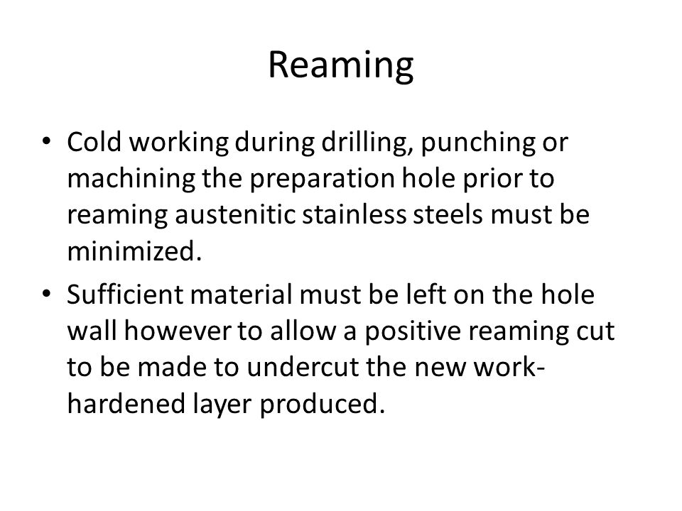 Reaming Cold working during drilling, punching or machining the preparation hole prior to reaming austenitic stainless steels must be minimized.