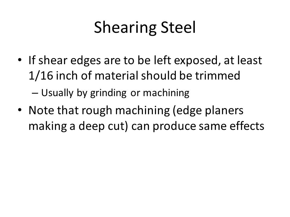Shearing Steel If shear edges are to be left exposed, at least 1/16 inch of material should be trimmed.