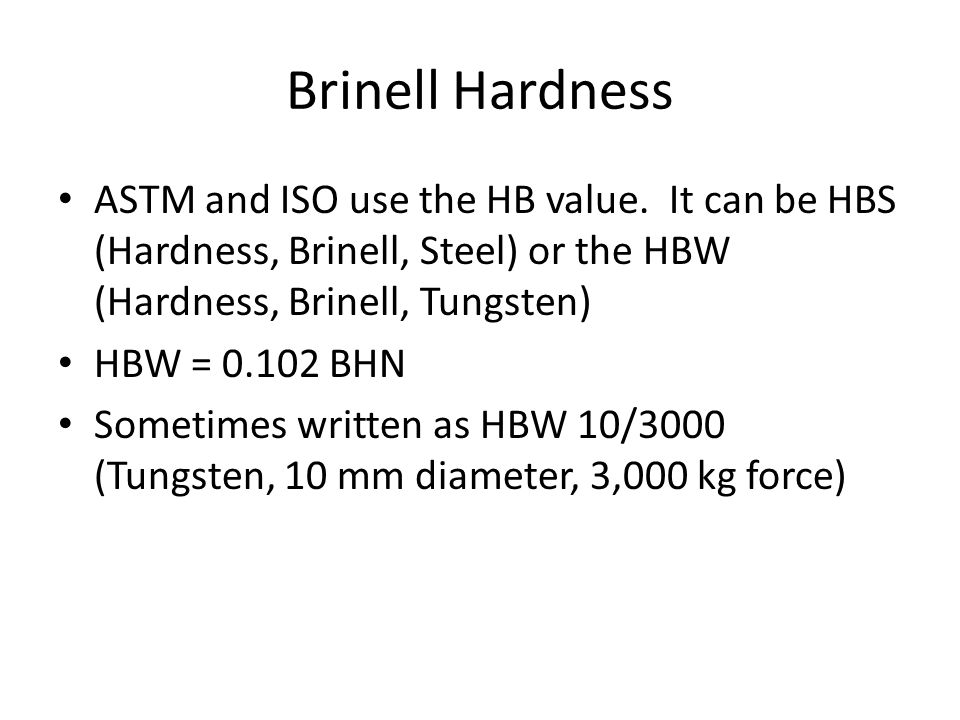 Brinell Hardness ASTM and ISO use the HB value. It can be HBS (Hardness, Brinell, Steel) or the HBW (Hardness, Brinell, Tungsten)