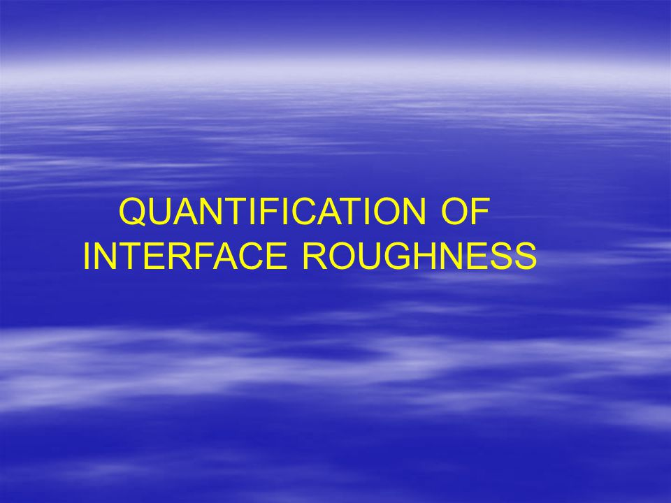 QUANTIFICATION OF INTERFACE ROUGHNESS