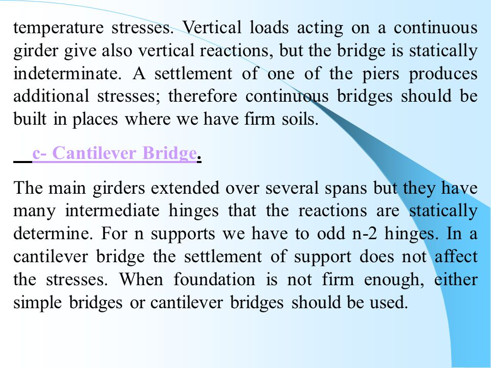 temperature stresses. Vertical loads acting on a continuous girder give also vertical reactions, but the bridge is statically indeterminate. A settlement of one of the piers produces additional stresses; therefore continuous bridges should be built in places where we have firm soils.