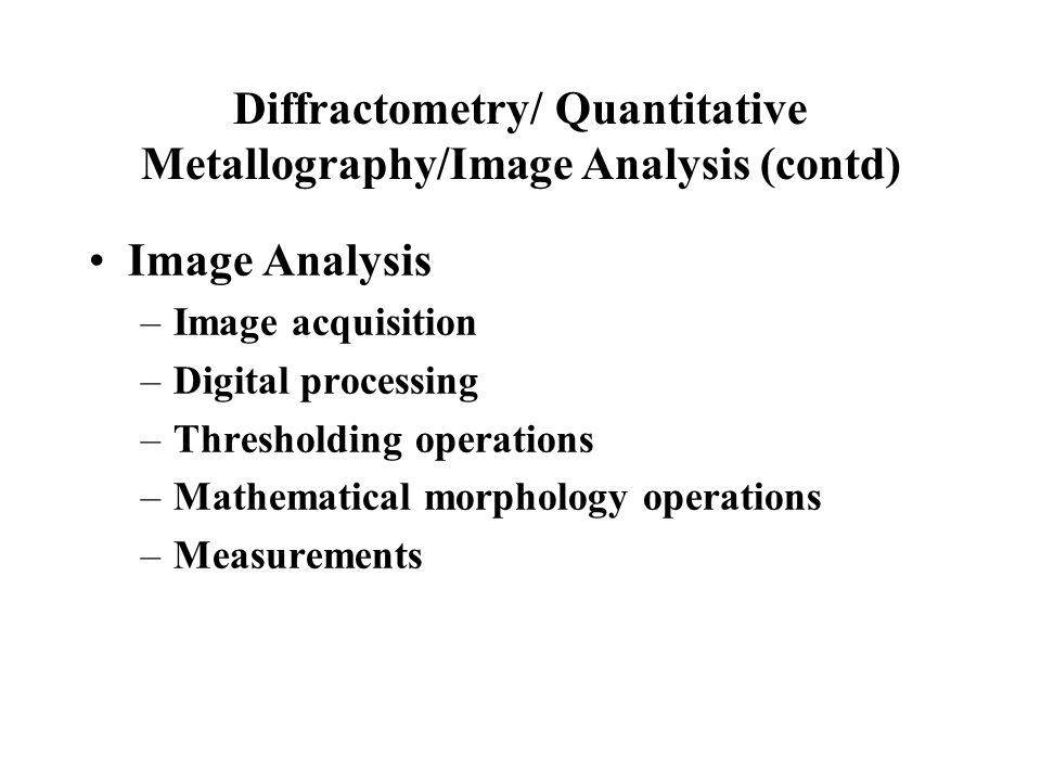 Diffractometry/ Quantitative Metallography/Image Analysis (contd)